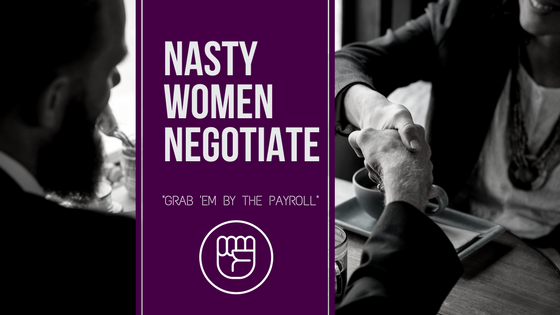 "NASTY WOMEN NEGOTIATE: how to ""grab 'em by the payroll"""