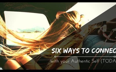 Six Ways to Connect with Your Authentic Self Today